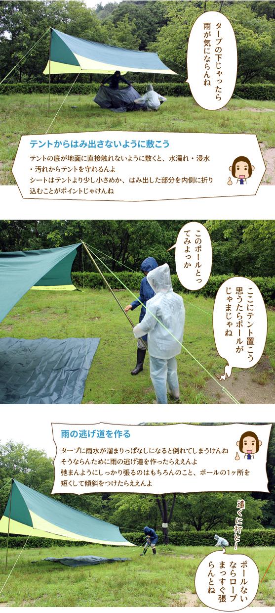 テントからはみ出さないように敷こう・テントの底から地面に直接触れないように敷くと、水濡れ・浸水・汚れからテントを守れるんよ。シートはテントより少し小さめか、はみ出した部分を内側に折り込むことがポイントじゃけんね。|雨の逃げ道を作る・タープに雨水が溜まりっぱなしになると倒れてしまうけんね。そうならんために雨の逃げ道を作ったらええんよ。弛まんようにしっかり張るのはもちろんのこと、ポールの1ヶ所を短くして傾斜をつけれたええんよ