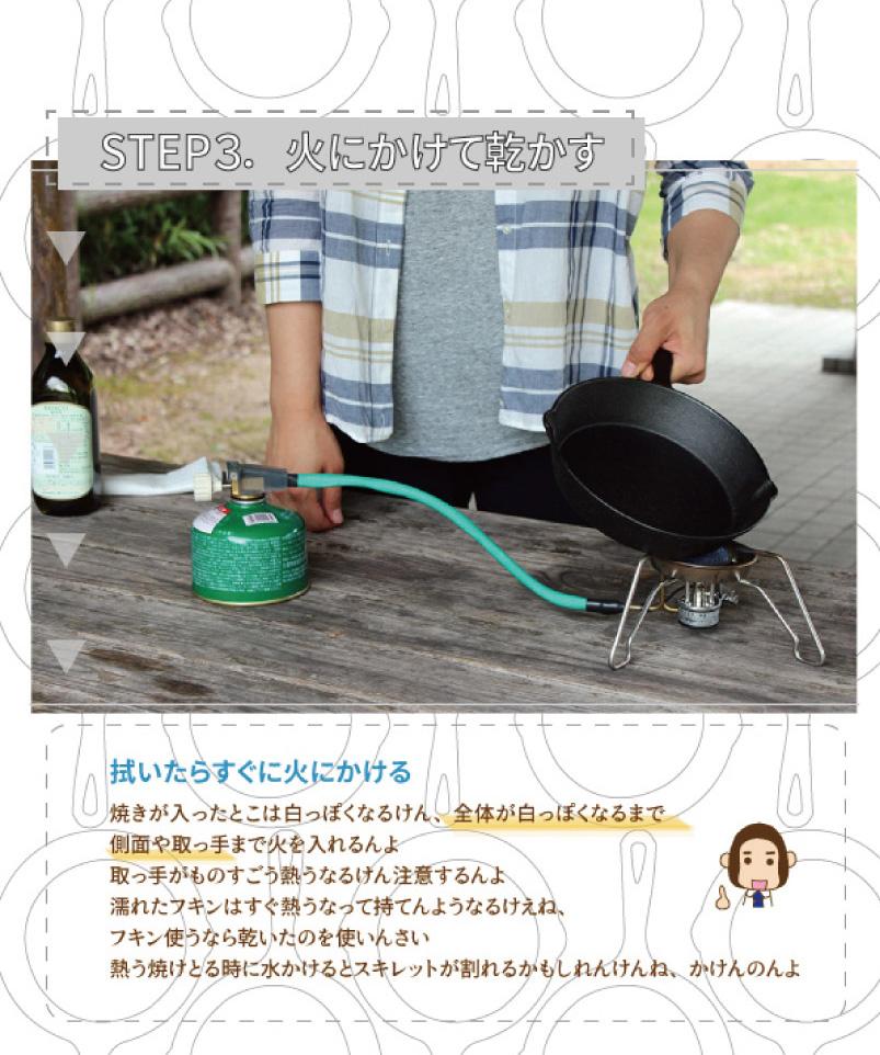 STEP3.火にかけて乾かす|拭いたらすぐに火にかける|焼きが入ったところは白っぽくなるけん、全体が白っぽくなるまで側面や取っ手まで火を入れるんよ。取っ手がものすごう熱くなるけん注意するんよ。濡れたフキンはすぐ熱うなって持てんようになるけぇね、フキン使うなら乾いたのを使いんさい。熱う焼けとる時に水かけるとスキレットが割れるかもしれんけんね、かけんのよ
