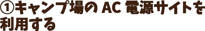 ①キャンプ場のAC電源サイトを利用する