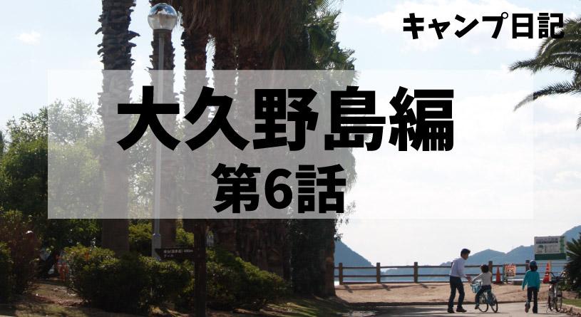 キャンプ日記大久野島編第6話