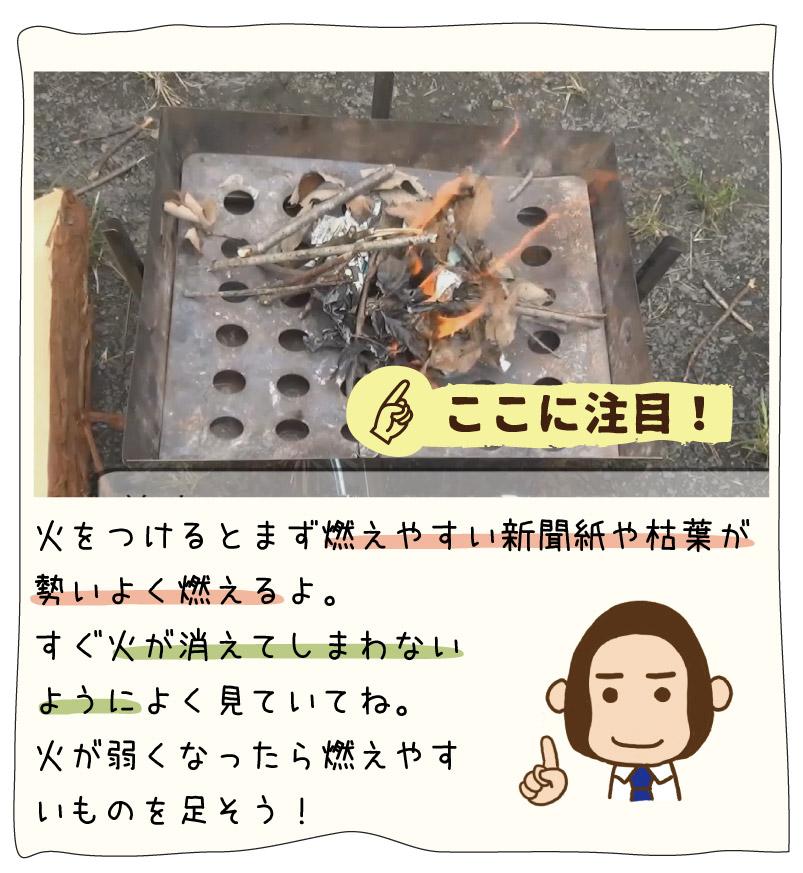 火をつけるとまず燃えやすい新聞紙や枯葉が勢いよく燃えるよ。 すぐ火が消えてしまわない ようによく見ていてね。 火が弱くなったら燃えやす いものを足そう!