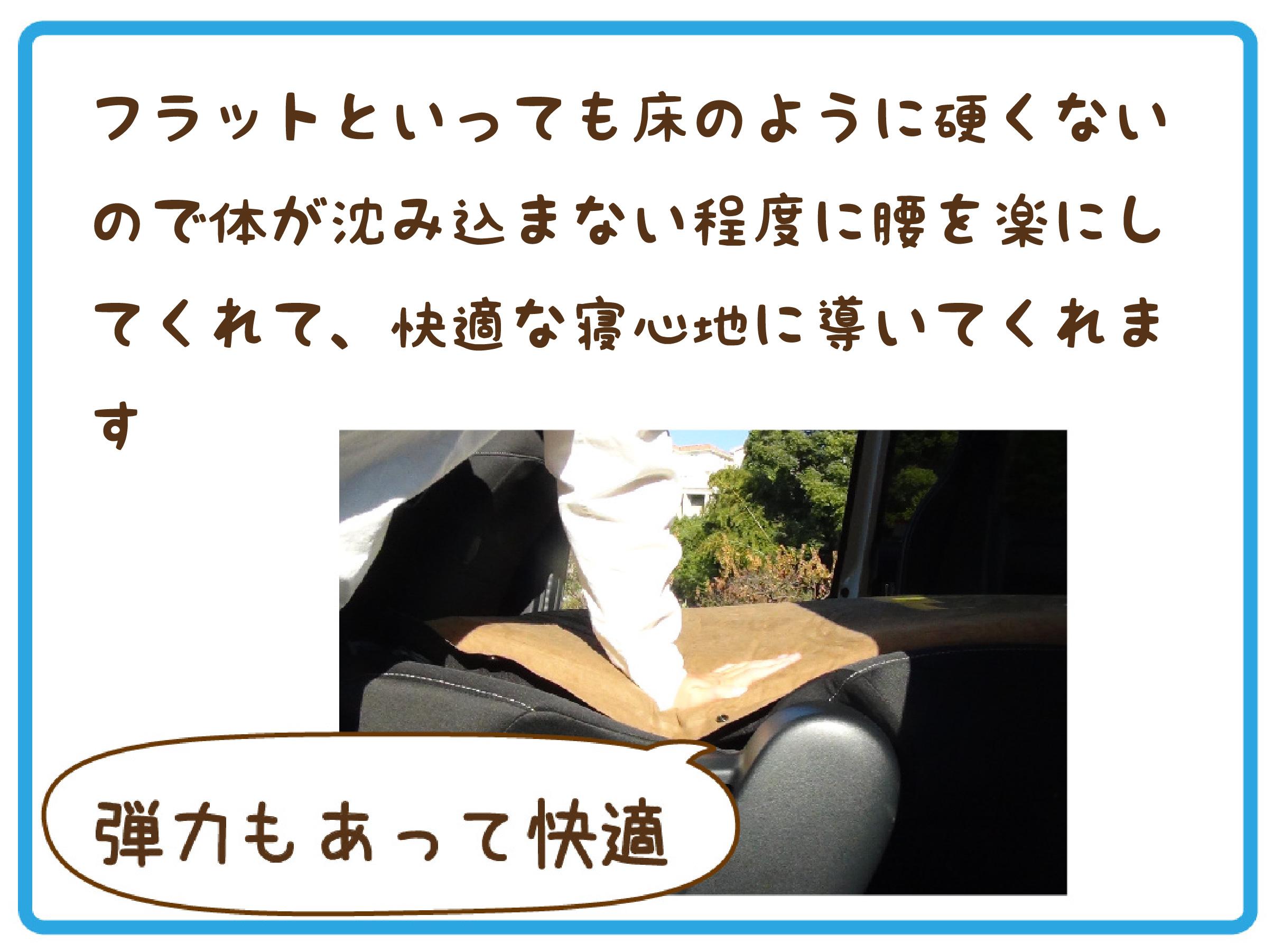 フラットといっても床のように固くないので体が沈みこまない程度に腰を楽にしてくれて快適な寝心地に導いてくれる